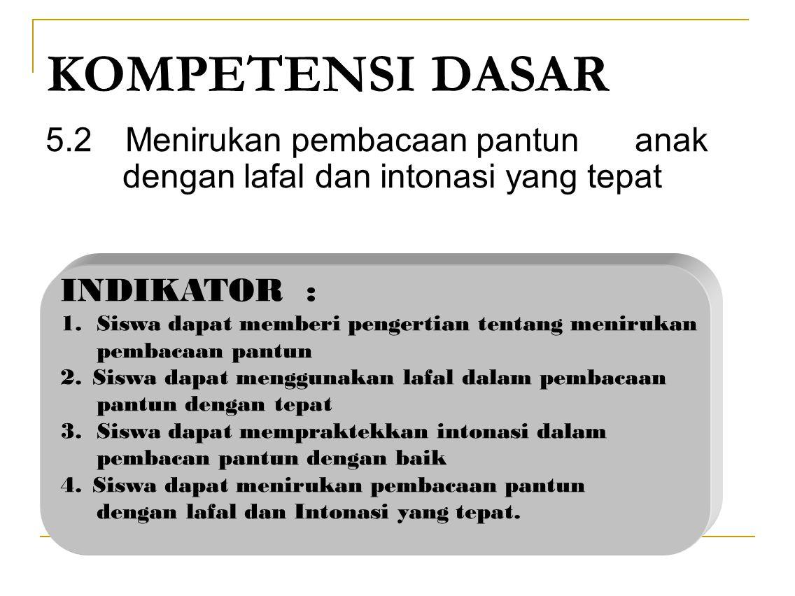 KOMPETENSI DASAR 5.2Menirukan pembacaan pantun anak dengan lafal dan intonasi yang tepat INDIKATOR : 1.