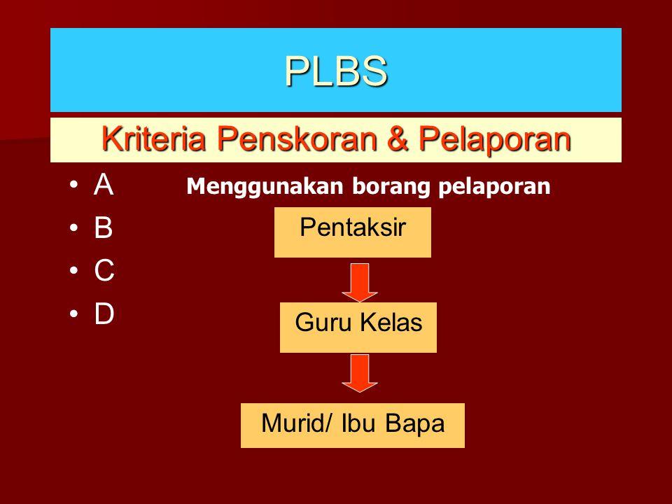 Kriteria Penskoran & Pelaporan PLBS A B C D Menggunakan borang pelaporan Pentaksir Guru Kelas Murid/ Ibu Bapa