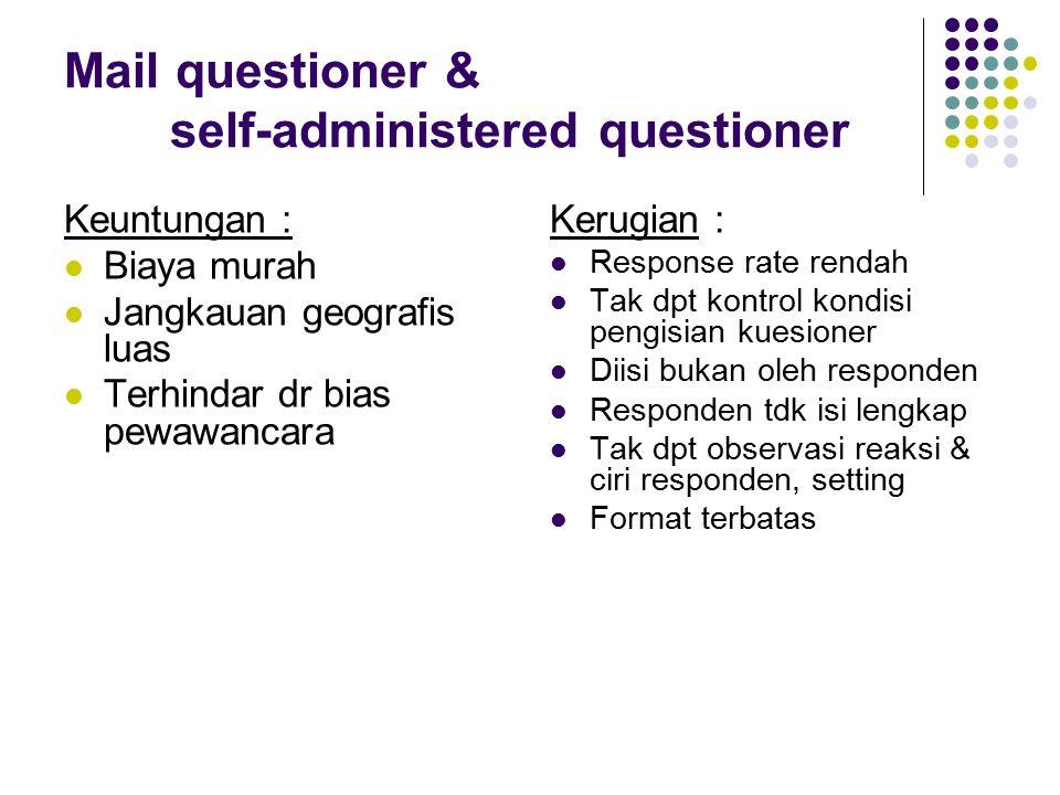 Mail questioner & self-administered questioner Keuntungan : Biaya murah Jangkauan geografis luas Terhindar dr bias pewawancara Kerugian : Response rat