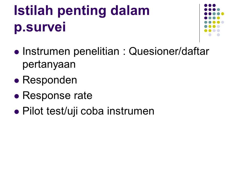 Istilah penting dalam p.survei Instrumen penelitian : Quesioner/daftar pertanyaan Responden Response rate Pilot test/uji coba instrumen
