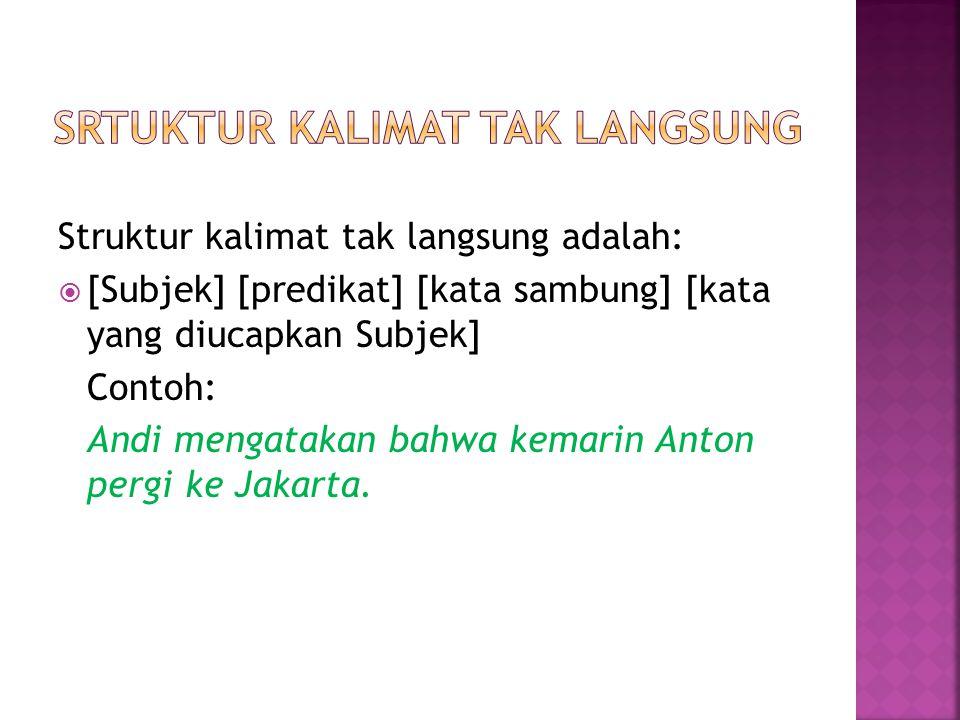 Struktur kalimat tak langsung adalah: [[Subjek] [predikat] [kata sambung] [kata yang diucapkan Subjek] Contoh: Andi mengatakan bahwa kemarin Anton p