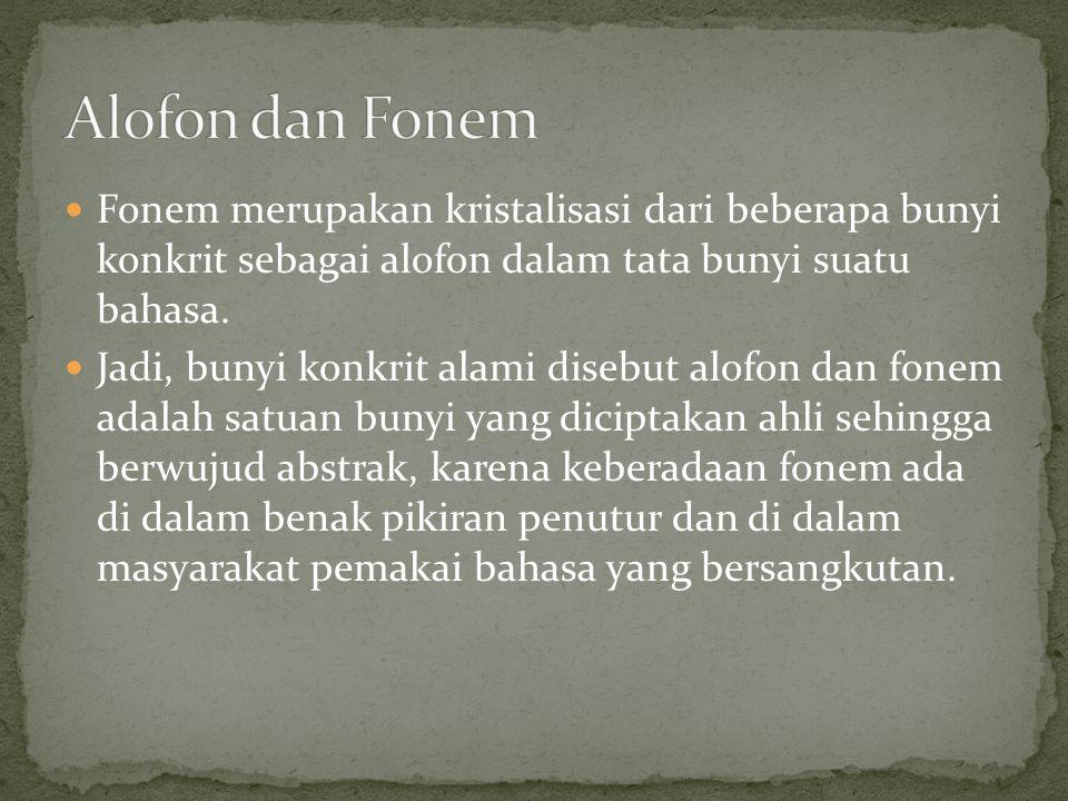 Fonem merupakan kristalisasi dari beberapa bunyi konkrit sebagai alofon dalam tata bunyi suatu bahasa. Jadi, bunyi konkrit alami disebut alofon dan fo