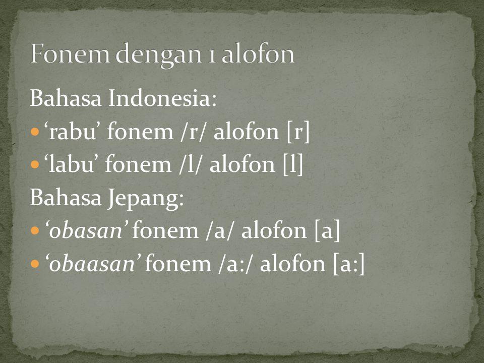 Bahasa Indonesia: 'rabu' fonem /r/ alofon [r] 'labu' fonem /l/ alofon [l] Bahasa Jepang: 'obasan' fonem /a/ alofon [a] 'obaasan' fonem /a:/ alofon [a:]