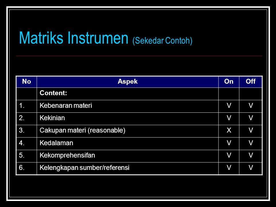 Matriks Instrumen (Sekedar Contoh) NoAspekOnOff Content: 1.Kebenaran materiVV 2.KekinianVV 3.Cakupan materi (reasonable)XV 4.KedalamanVV 5.KekomprehensifanVV 6.Kelengkapan sumber/referensiVV