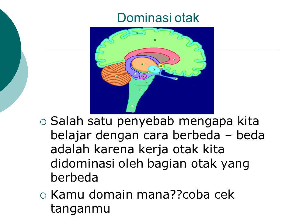 Dominasi otak  Salah satu penyebab mengapa kita belajar dengan cara berbeda – beda adalah karena kerja otak kita didominasi oleh bagian otak yang berbeda  Kamu domain mana??coba cek tanganmu