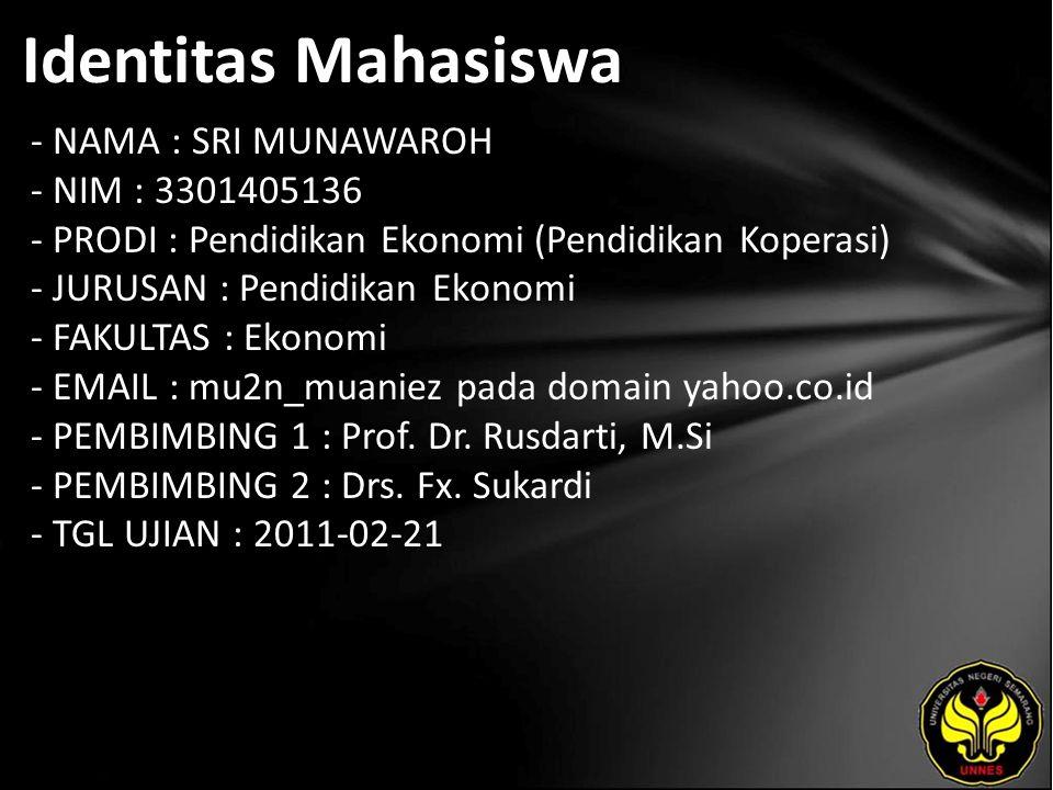 Identitas Mahasiswa - NAMA : SRI MUNAWAROH - NIM : 3301405136 - PRODI : Pendidikan Ekonomi (Pendidikan Koperasi) - JURUSAN : Pendidikan Ekonomi - FAKULTAS : Ekonomi - EMAIL : mu2n_muaniez pada domain yahoo.co.id - PEMBIMBING 1 : Prof.