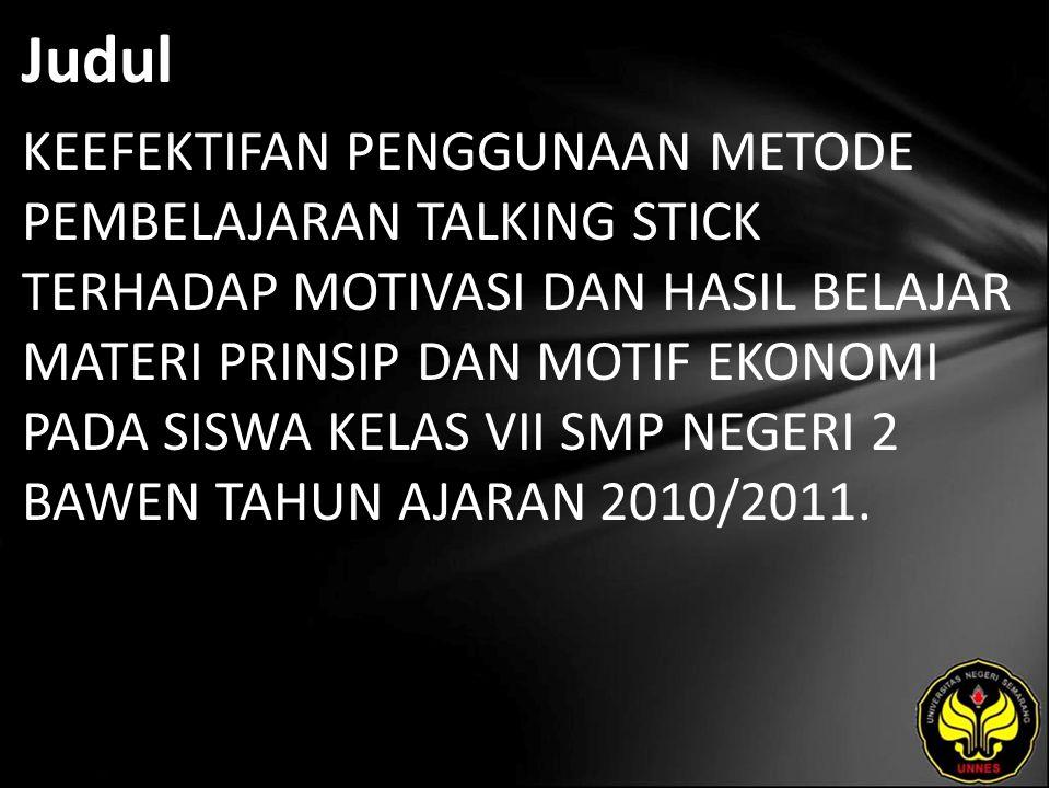 Judul KEEFEKTIFAN PENGGUNAAN METODE PEMBELAJARAN TALKING STICK TERHADAP MOTIVASI DAN HASIL BELAJAR MATERI PRINSIP DAN MOTIF EKONOMI PADA SISWA KELAS VII SMP NEGERI 2 BAWEN TAHUN AJARAN 2010/2011.