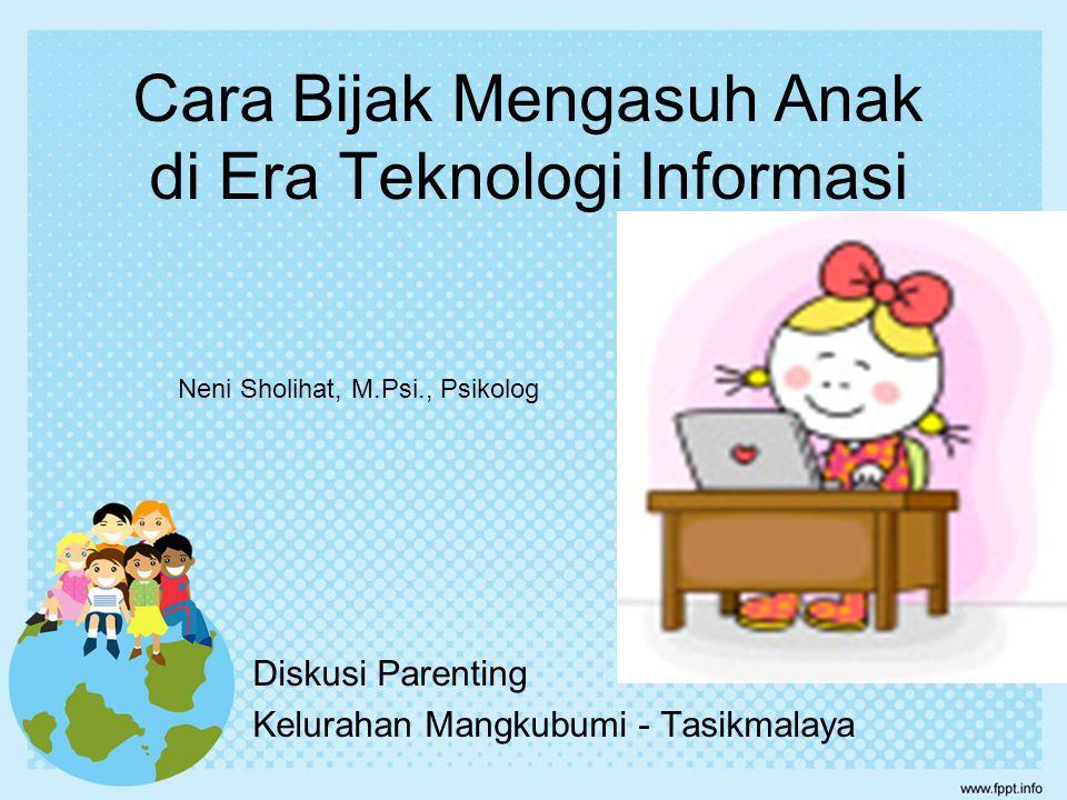 Cara Bijak Mengasuh Anak di Era Teknologi Informasi Diskusi Parenting Kelurahan Mangkubumi - Tasikmalaya Neni Sholihat, M.Psi., Psikolog