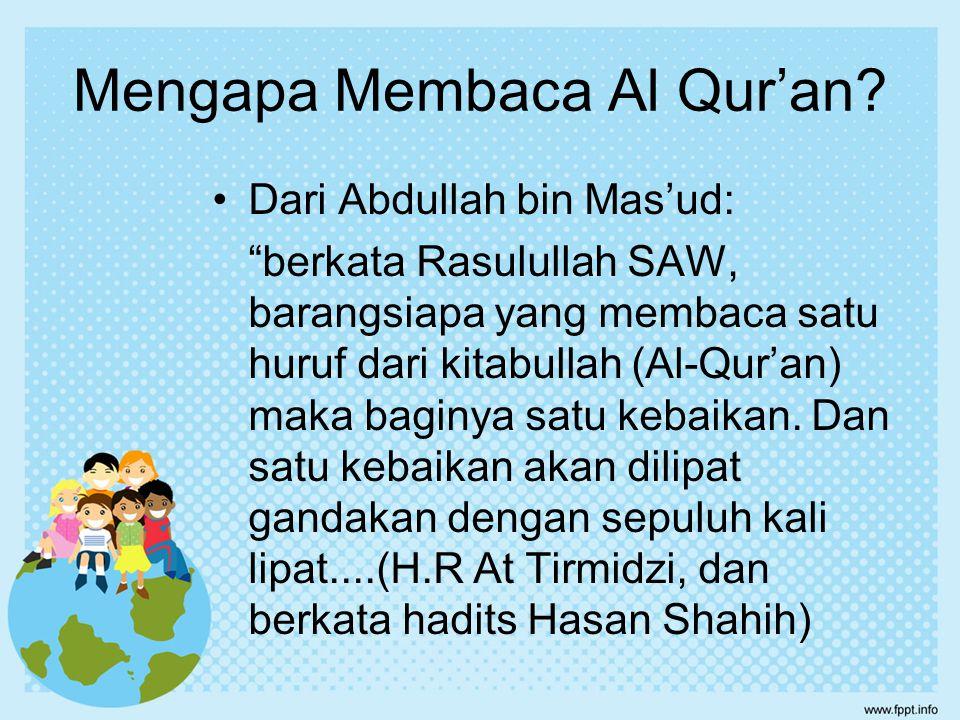 "Mengapa Membaca Al Qur'an? Dari Abdullah bin Mas'ud: ""berkata Rasulullah SAW, barangsiapa yang membaca satu huruf dari kitabullah (Al-Qur'an) maka bag"