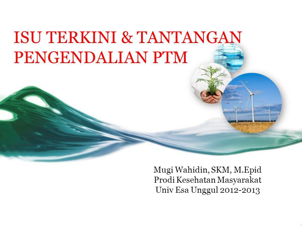 ISU TERKINI & TANTANGAN PENGENDALIAN PTM Mugi Wahidin, SKM, M.Epid Prodi Kesehatan Masyarakat Univ Esa Unggul 2012-2013