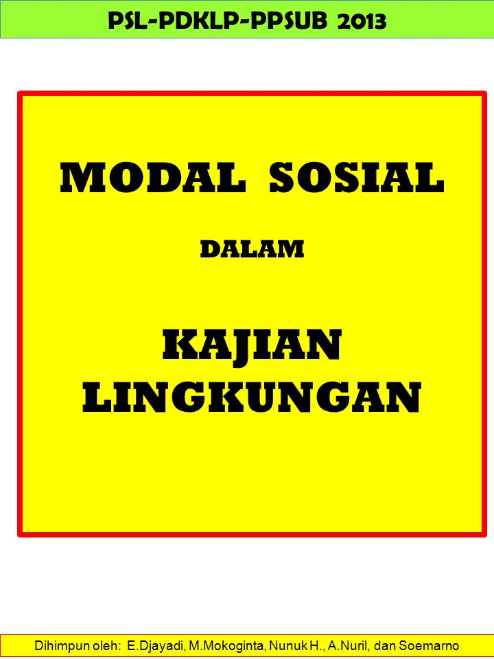 Dihimpun oleh: E.Djayadi, M.Mokoginta, Nunuk H., A.Nuril, dan Soemarno PSL-PDKLP-PPSUB 2013 MODAL SOSIAL DALAM KAJIAN LINGKUNGAN