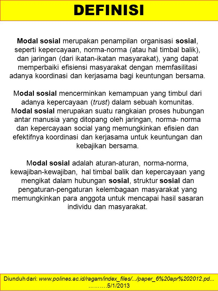 Diunduh dari: http://www.socialcapitalresearch.com/definition.html ……….4/1/2013 TYPES OF SOCIAL CAPITAL Attempts to more thoroughly conceptualize social capital have resulted in many authors identifying different types and characteristics, the most common being the distinction of structural and cognitive, and bonding and bridging.