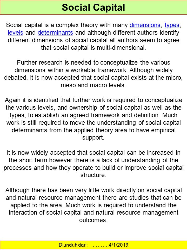 Diunduh dari: http://www.socialcapitalresearch.com/definition.html ……….4/1/2013 TYPES OF SOCIAL CAPITAL There are numerous other examples in the literature; for example, whether its ties are strong (intensive and repeated) or weak (temporary and contingent); vertical (operating through formal hierarchical structures) or horizontal (in which authority is more decentralized); open (civically engaged and exercising open membership) or closed (protective and exercising closed membership); geographically dispersed or circumscribed; and instrumental (membership as social collateral for individual wants) or principled (membership as bounded solidarity) (Heffron 2000).