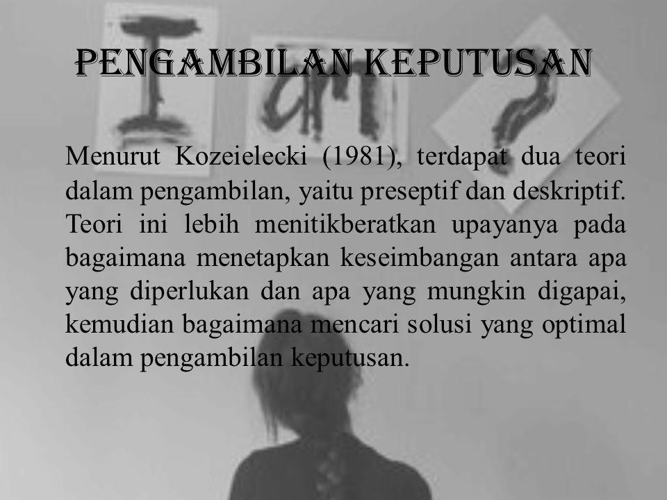 Pengambilan Keputusan Menurut Kozeielecki (1981), terdapat dua teori dalam pengambilan, yaitu preseptif dan deskriptif. Teori ini lebih menitikberatka