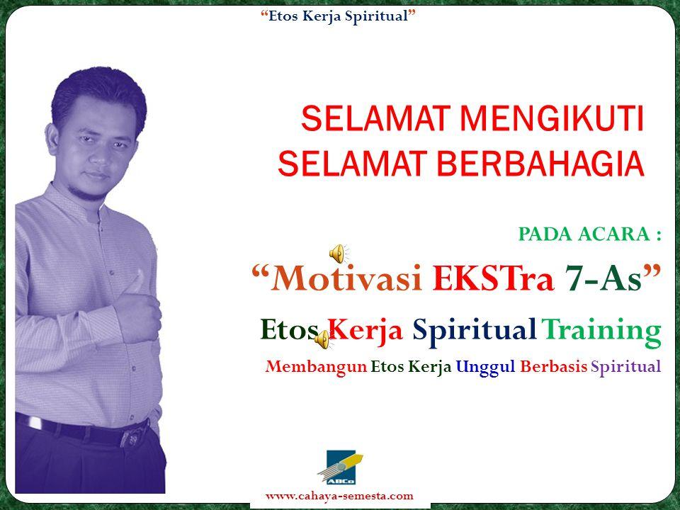 Etos Kerja Spiritual www.cahaya-semesta.com SELAMAT MENGIKUTI SELAMAT BERBAHAGIA PADA ACARA : Motivasi EKSTra 7-As Etos Kerja Spiritual Training Membangun Etos Kerja Unggul Berbasis Spiritual