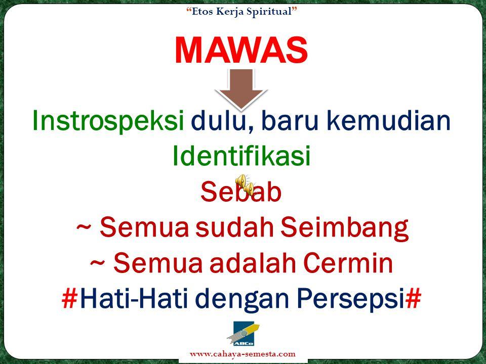 Etos Kerja Spiritual www.cahaya-semesta.com MAWAS Instrospeksi dulu, baru kemudian Identifikasi Sebab ~ Semua sudah Seimbang ~ Semua adalah Cermin #Hati-Hati dengan Persepsi#