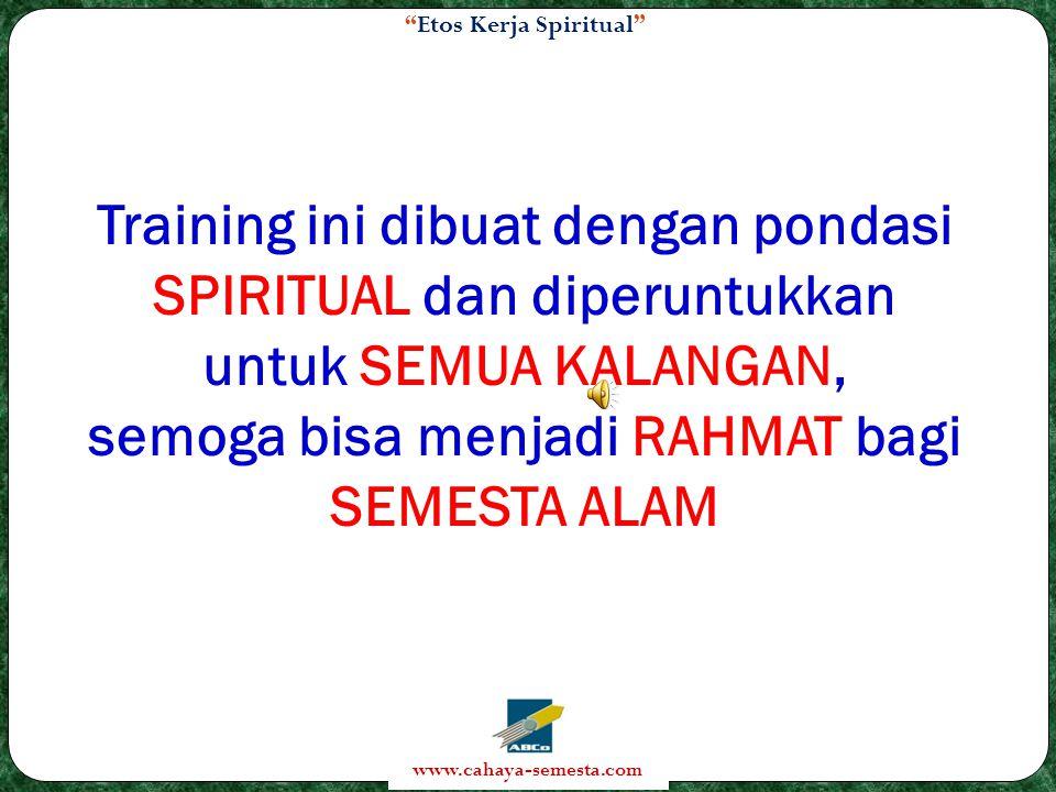 Etos Kerja Spiritual www.cahaya-semesta.com Training ini dibuat dengan pondasi SPIRITUAL dan diperuntukkan untuk SEMUA KALANGAN, semoga bisa menjadi RAHMAT bagi SEMESTA ALAM