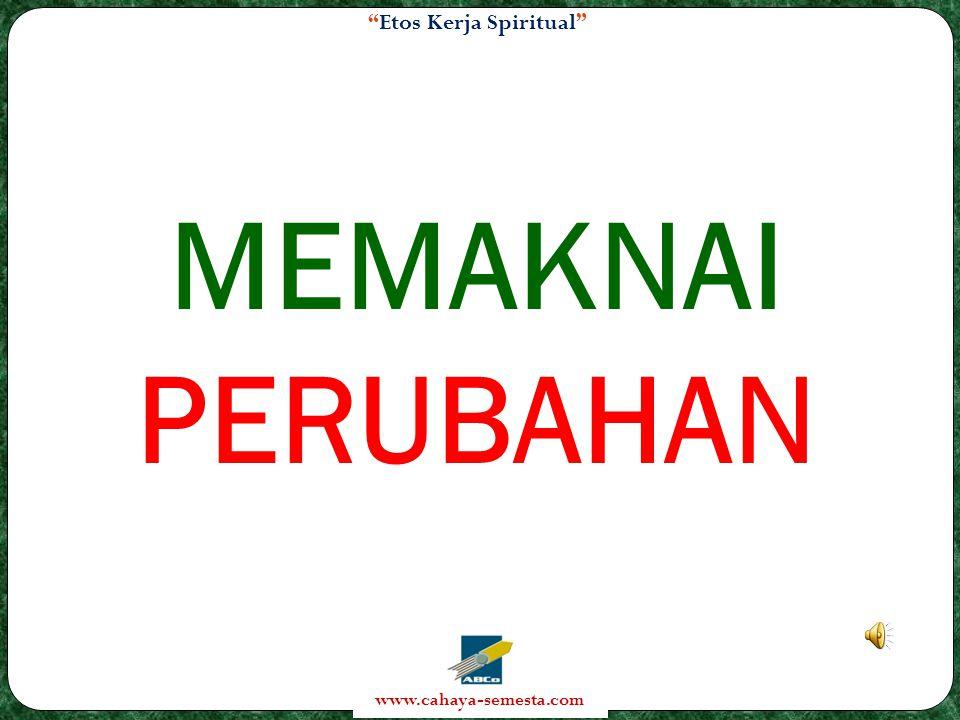Etos Kerja Spiritual www.cahaya-semesta.com MEMAKNAI PERUBAHAN