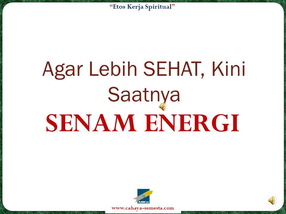 Etos Kerja Spiritual www.cahaya-semesta.com Agar Lebih SEHAT, Kini Saatnya SENAM ENERGI