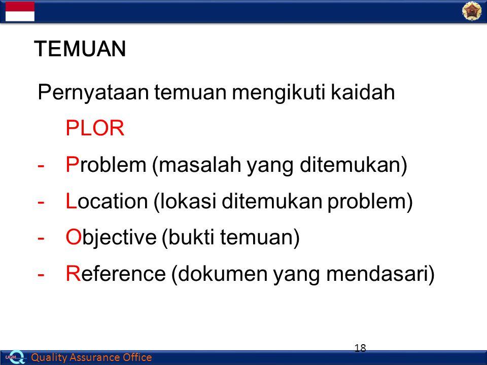 Quality Assurance Office 18 Pernyataan temuan mengikuti kaidah PLOR -Problem (masalah yang ditemukan) -Location (lokasi ditemukan problem) -Objective