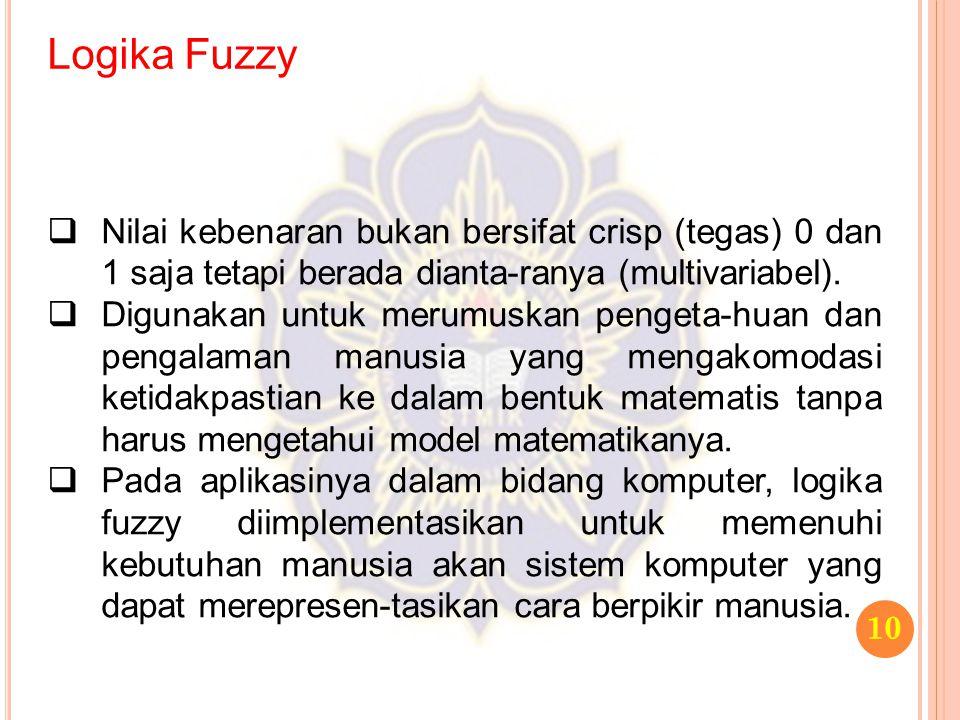 Logika Fuzzy 10  Nilai kebenaran bukan bersifat crisp (tegas) 0 dan 1 saja tetapi berada dianta-ranya (multivariabel).  Digunakan untuk merumuskan p