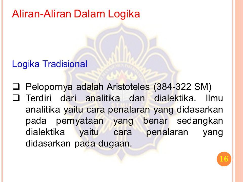 Aliran-Aliran Dalam Logika 16 Logika Tradisional  Pelopornya adalah Aristoteles (384-322 SM)  Terdiri dari analitika dan dialektika. Ilmu analitika