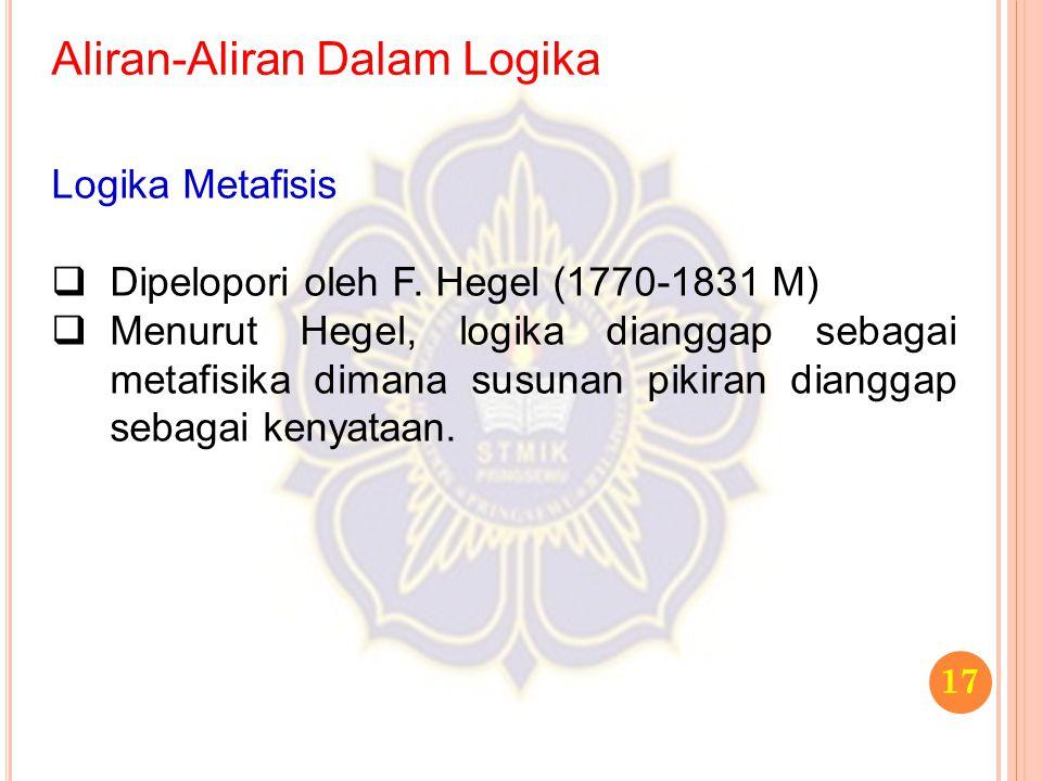 Aliran-Aliran Dalam Logika 17 Logika Metafisis  Dipelopori oleh F. Hegel (1770-1831 M)  Menurut Hegel, logika dianggap sebagai metafisika dimana sus
