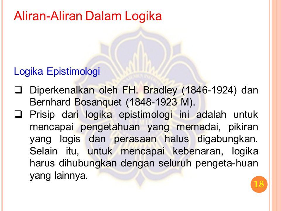 Aliran-Aliran Dalam Logika 18 Logika Epistimologi  Diperkenalkan oleh FH. Bradley (1846-1924) dan Bernhard Bosanquet (1848-1923 M).  Prisip dari log