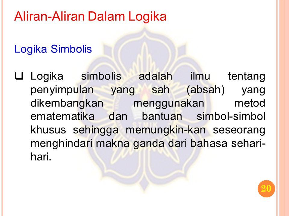Aliran-Aliran Dalam Logika 20 Logika Simbolis  Logika simbolis adalah ilmu tentang penyimpulan yang sah (absah) yang dikembangkan menggunakan metod e
