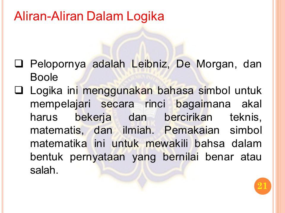 Aliran-Aliran Dalam Logika 21  Pelopornya adalah Leibniz, De Morgan, dan Boole  Logika ini menggunakan bahasa simbol untuk mempelajari secara rinci