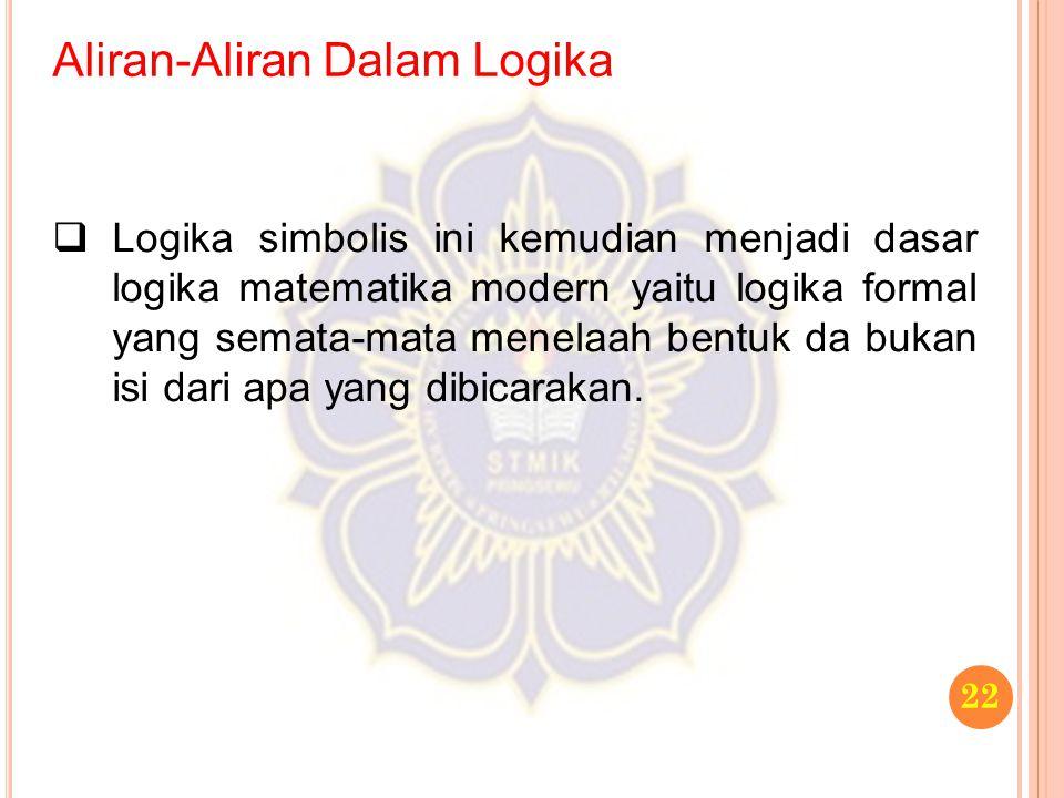 Aliran-Aliran Dalam Logika 22  Logika simbolis ini kemudian menjadi dasar logika matematika modern yaitu logika formal yang semata-mata menelaah bent