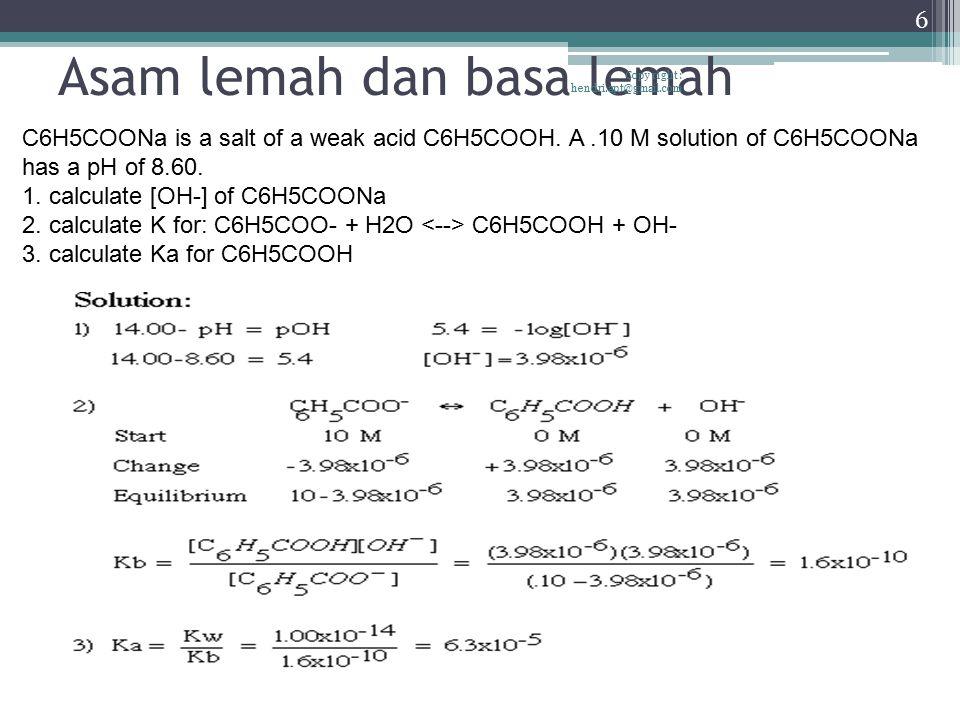 Asam lemah dan basa lemah Copy right : hendri.apt@gmail.com 6 C6H5COONa is a salt of a weak acid C6H5COOH. A.10 M solution of C6H5COONa has a pH of 8.
