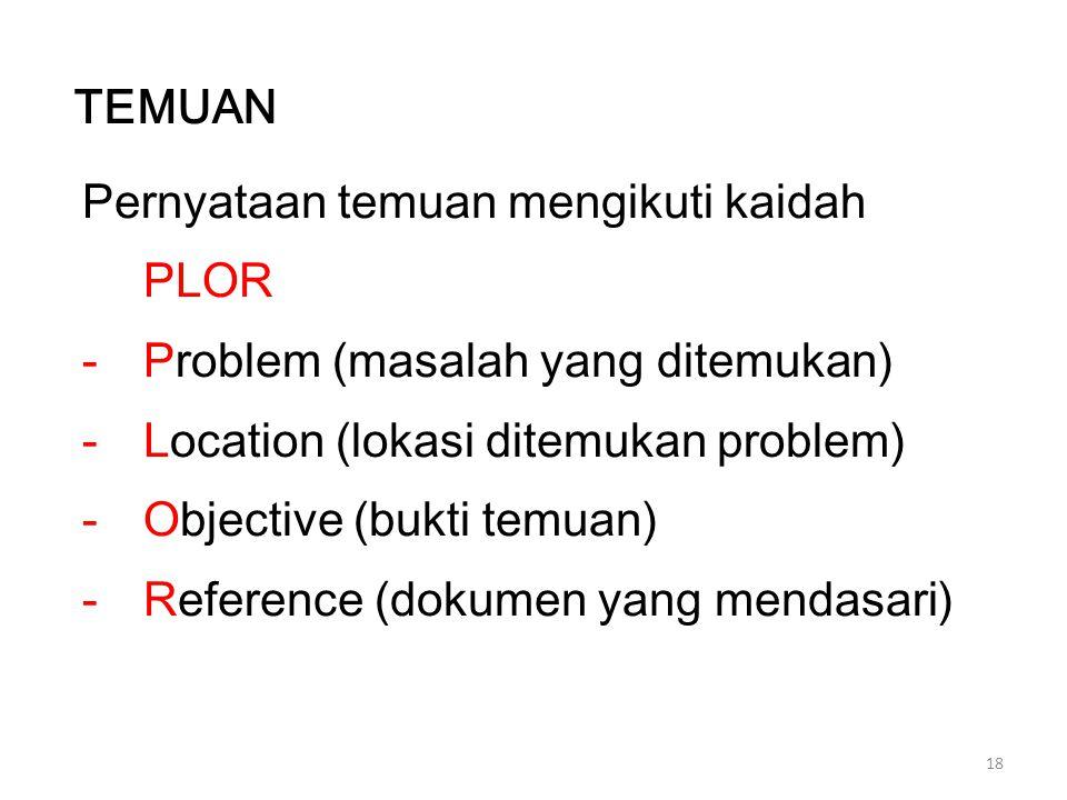 18 Pernyataan temuan mengikuti kaidah PLOR -Problem (masalah yang ditemukan) -Location (lokasi ditemukan problem) -Objective (bukti temuan) -Reference