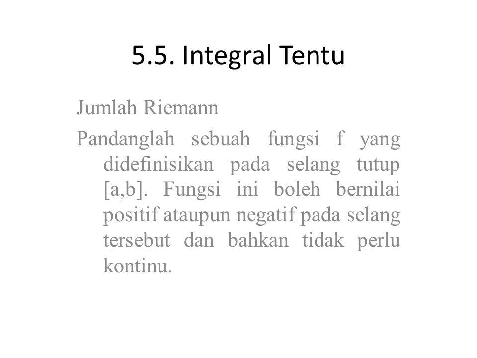 5.5. Integral Tentu Jumlah Riemann Pandanglah sebuah fungsi f yang didefinisikan pada selang tutup [a,b]. Fungsi ini boleh bernilai positif ataupun ne