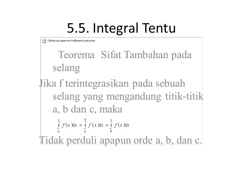 5.5. Integral Tentu Teorema Sifat Tambahan pada selang Jika f terintegrasikan pada sebuah selang yang mengandung titik-titik a, b dan c, maka Tidak pe
