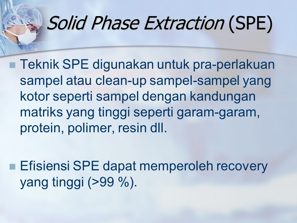 Solid Phase Extraction (SPE) Teknik SPE digunakan untuk pra-perlakuan sampel atau clean-up sampel-sampel yang kotor seperti sampel dengan kandungan ma