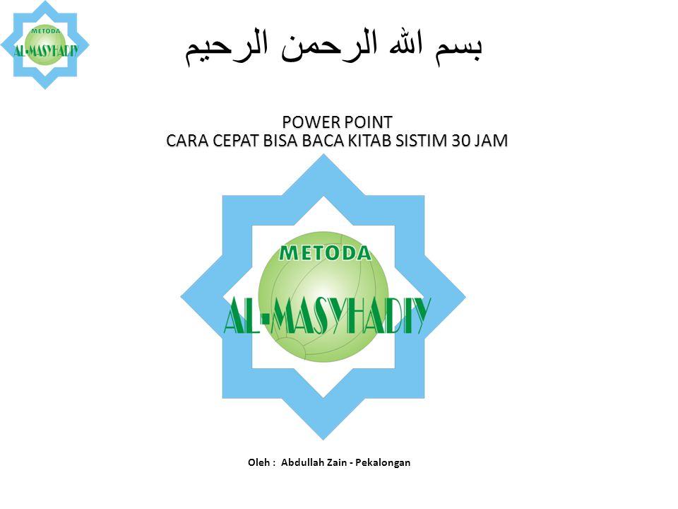 بسم الله الرحمن الرحيم Oleh : Abdullah Zain - Pekalongan POWER POINT CARA CEPAT BISA BACA KITAB SISTIM 30 JAM