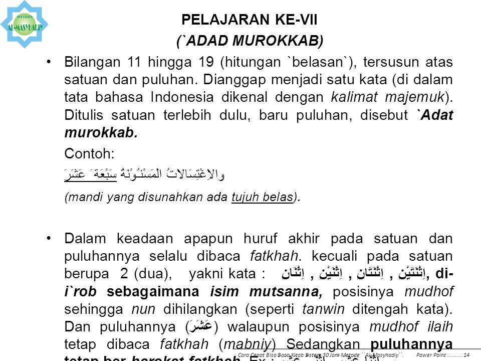 PELAJARAN KE-VII (`ADAD MUROKKAB) Bilangan 11 hingga 19 (hitungan `belasan`), tersusun atas satuan dan puluhan. Dianggap menjadi satu kata (di dalam t