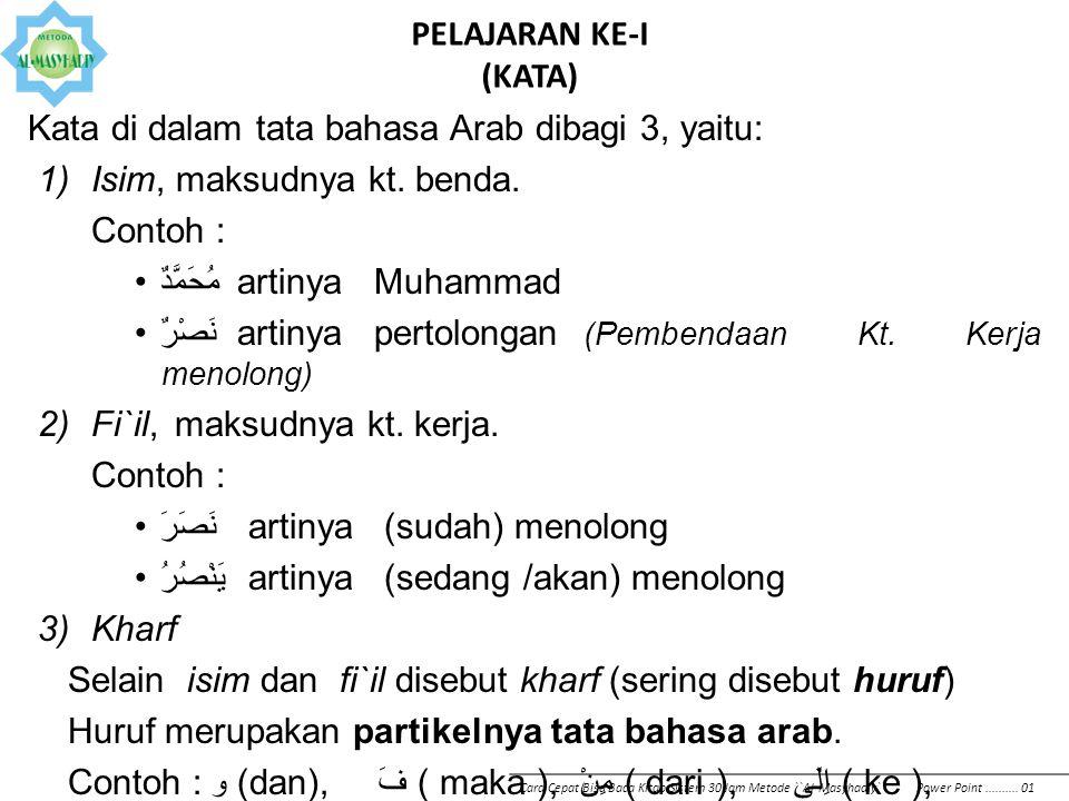 PELAJARAN KE-I (KATA) Kata di dalam tata bahasa Arab dibagi 3, yaitu: 1)Isim, maksudnya kt. benda. Contoh : مُحَمَّدٌartinyaMuhammad نَصْرٌ artinyaper