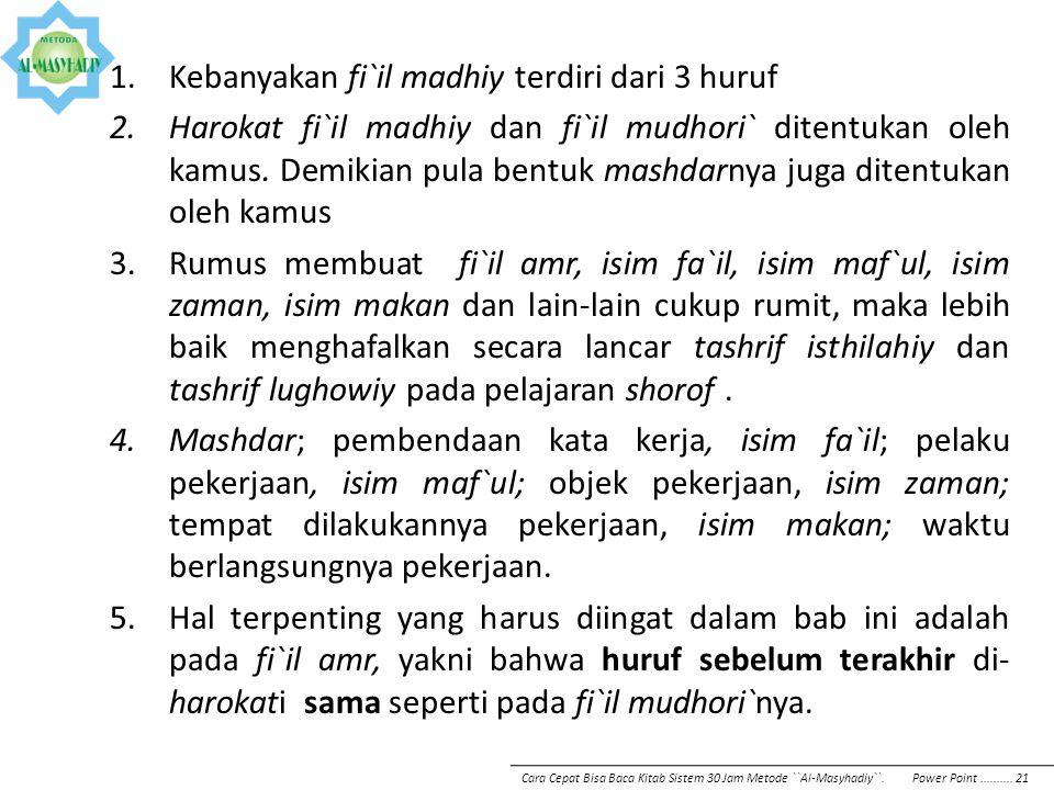 1.Kebanyakan fi`il madhiy terdiri dari 3 huruf 2.Harokat fi`il madhiy dan fi`il mudhori` ditentukan oleh kamus. Demikian pula bentuk mashdarnya juga d