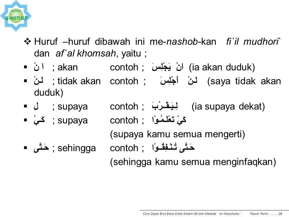  Huruf –huruf dibawah ini me-nashob-kan fi`il mudhori` dan af`al khomsah, yaitu ;  اَ نْ; akan contoh ; اَنْ يَجْلِسَ (ia akan duduk)  لَـنْ; tidak