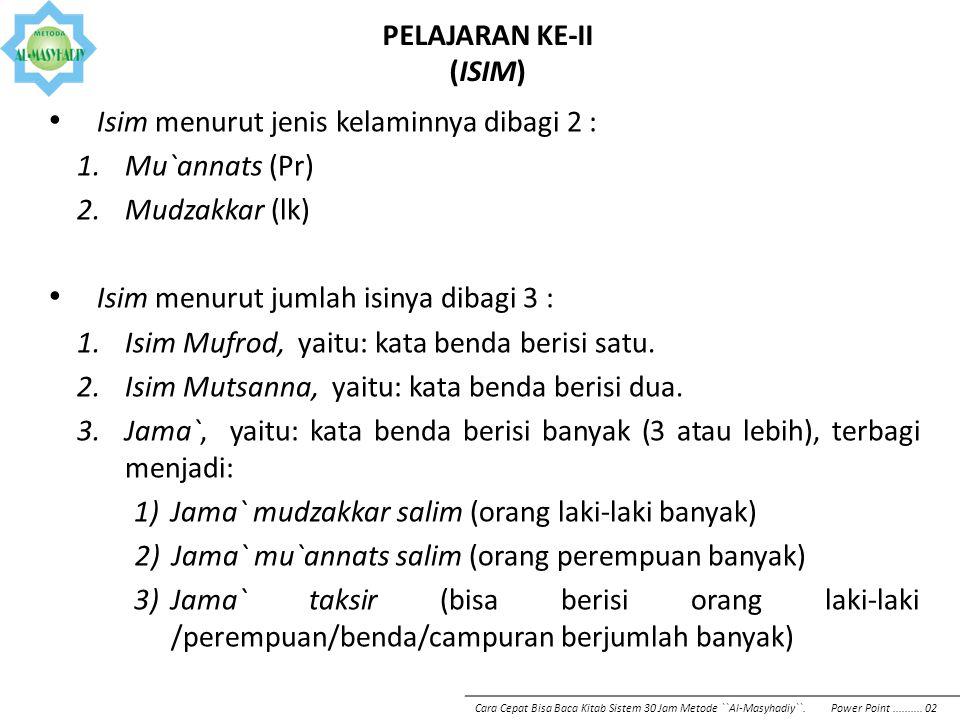PELAJARAN KE-II (ISIM) Isim menurut jenis kelaminnya dibagi 2 : 1.Mu`annats (Pr) 2.Mudzakkar (lk) Isim menurut jumlah isinya dibagi 3 : 1.Isim Mufrod,