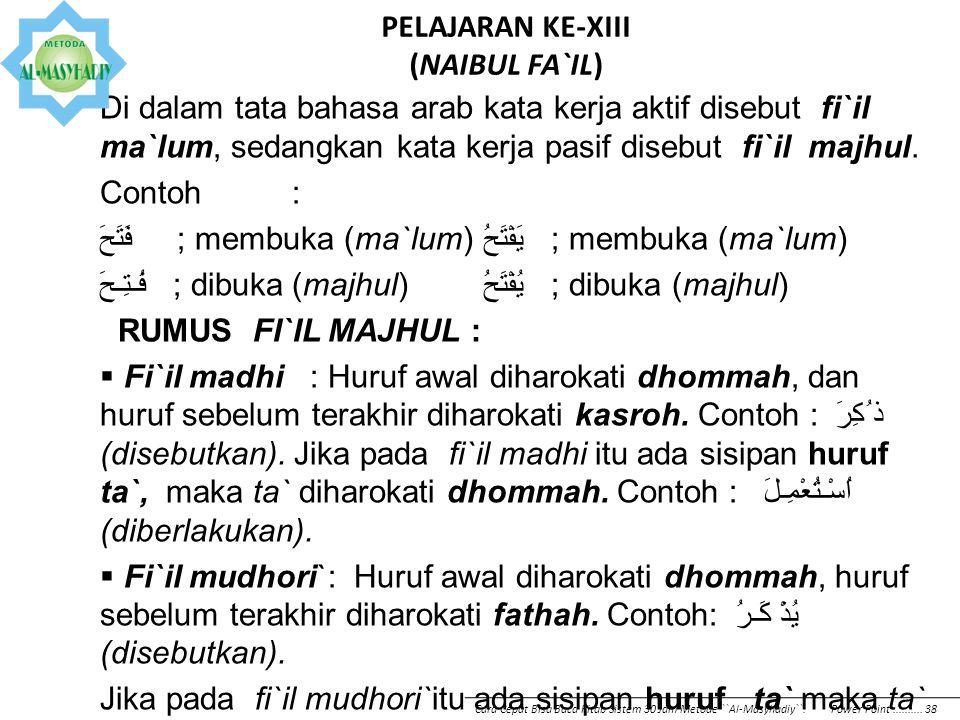 PELAJARAN KE-XIII (NAIBUL FA`IL) Di dalam tata bahasa arab kata kerja aktif disebut fi`il ma`lum, sedangkan kata kerja pasif disebut fi`il majhul. Con