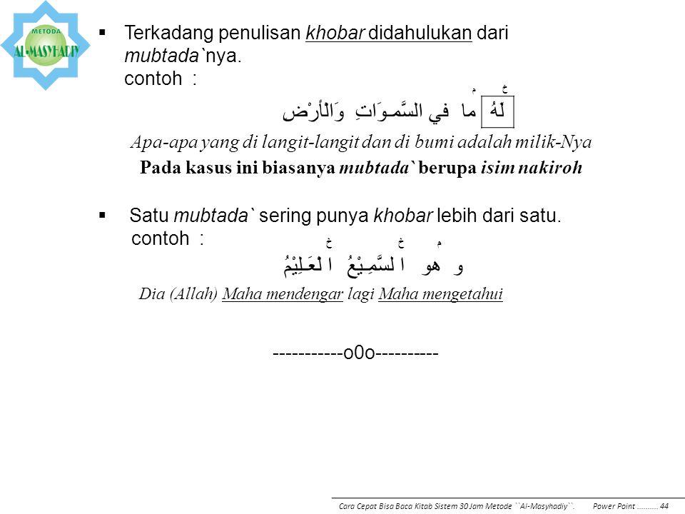 م خ ما في السَّمـوَاتِ وَالْأرْضِلَهُ Apa-apa yang di langit-langit dan di bumi adalah milik-Nya Pada kasus ini biasanya mubtada` berupa isim nakiroh