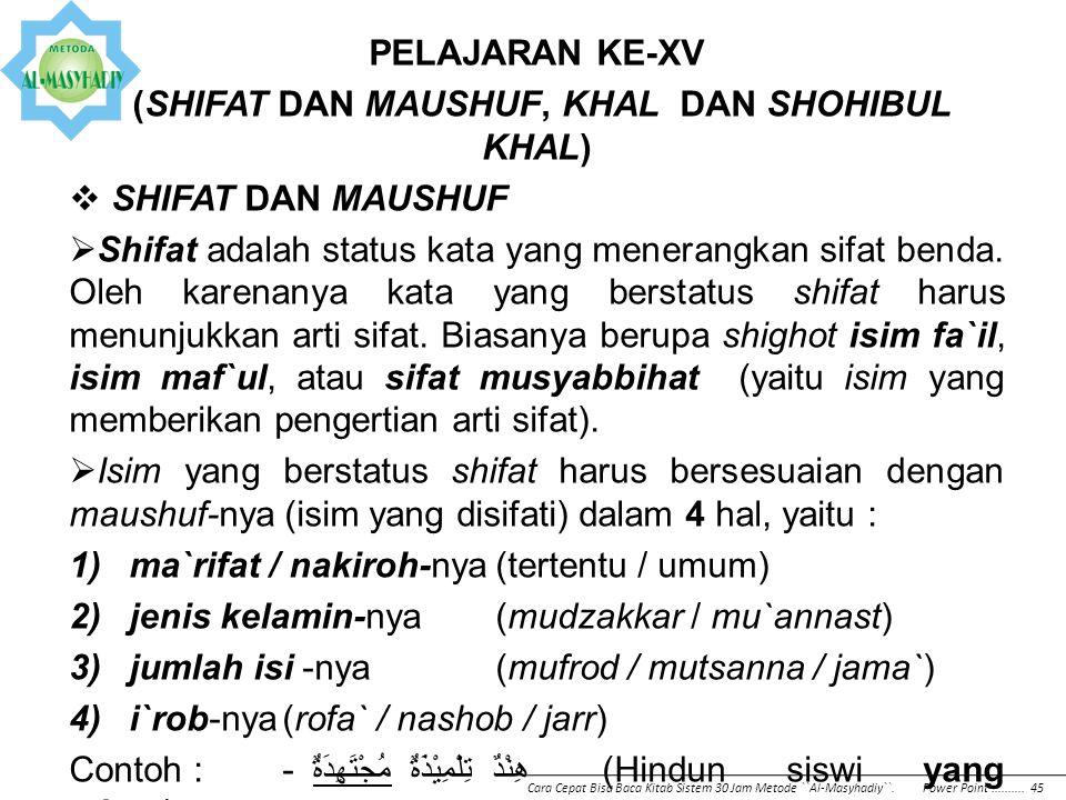 PELAJARAN KE-XV (SHIFAT DAN MAUSHUF, KHAL DAN SHOHIBUL KHAL)  SHIFAT DAN MAUSHUF  Shifat adalah status kata yang menerangkan sifat benda. Oleh karen
