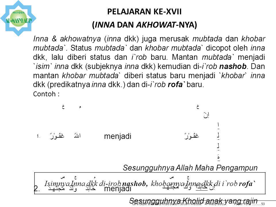 PELAJARAN KE-XVII (INNA DAN AKHOWAT-NYA) Inna & akhowatnya (inna dkk) juga merusak mubtada dan khobar mubtada`. Status mubtada` dan khobar mubtada` di