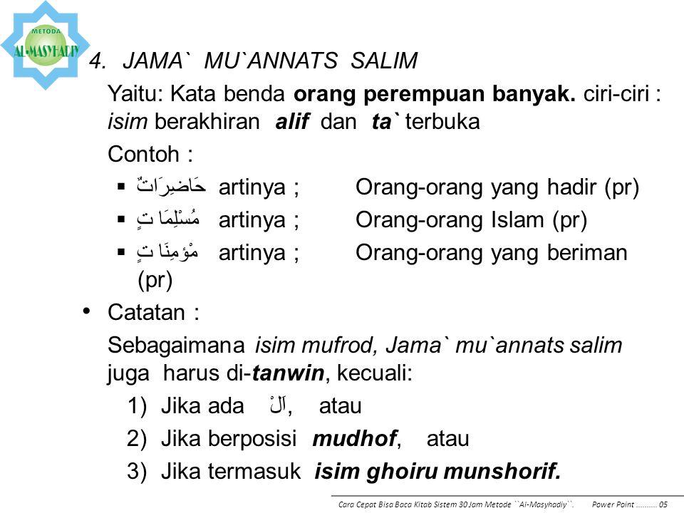 4.JAMA` MU`ANNATS SALIM Yaitu: Kata benda orang perempuan banyak. ciri-ciri : isim berakhiran alif dan ta` terbuka Contoh :  حَاضِرَاتٌartinya ;Orang