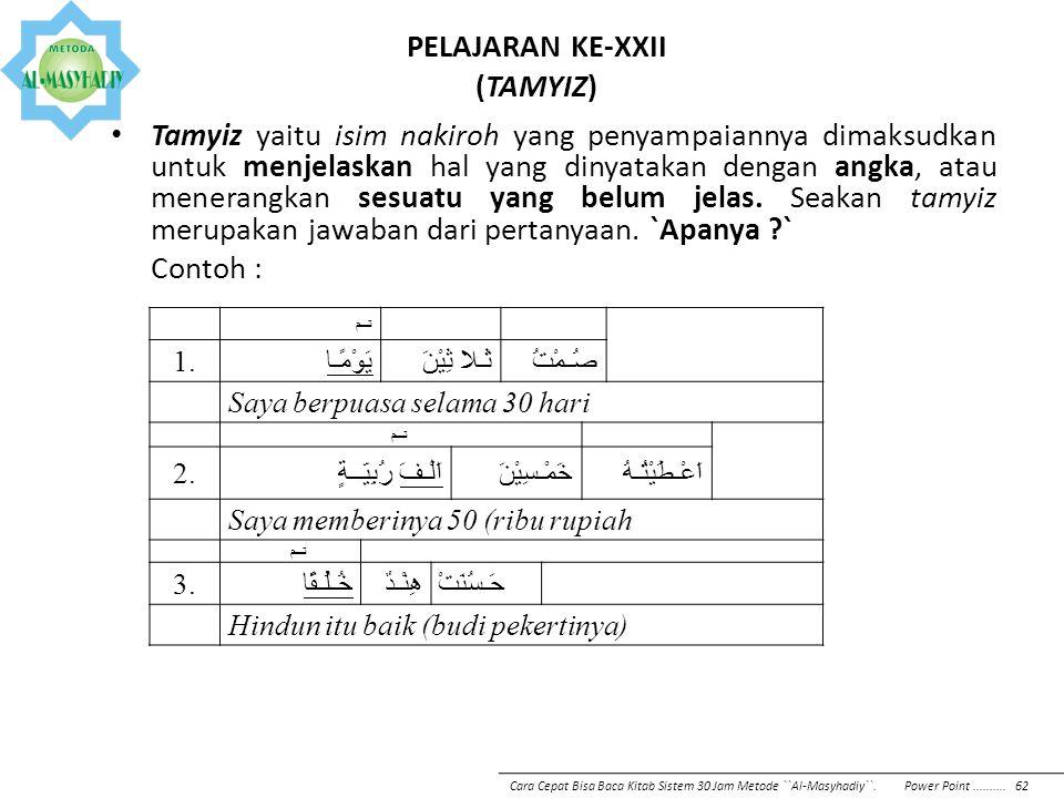 PELAJARAN KE-XXII (TAMYIZ) Tamyiz yaitu isim nakiroh yang penyampaiannya dimaksudkan untuk menjelaskan hal yang dinyatakan dengan angka, atau menerang