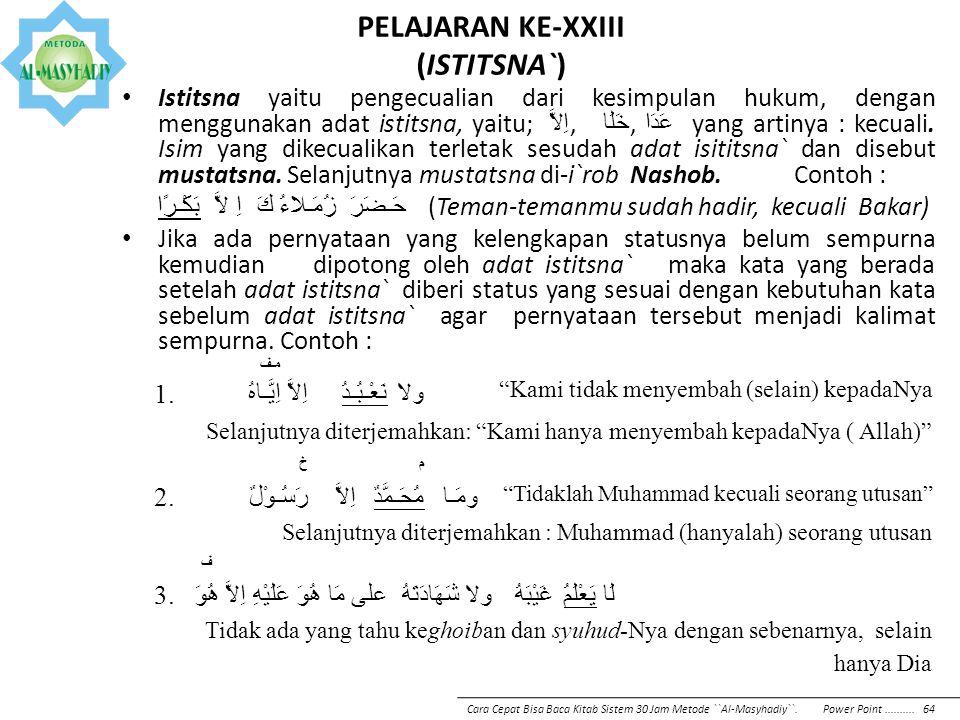 PELAJARAN KE-XXIII (ISTITSNA`) Istitsna yaitu pengecualian dari kesimpulan hukum, dengan menggunakan adat istitsna, yaitu; اِلاَّ, خَلَا, عَدَا yang a