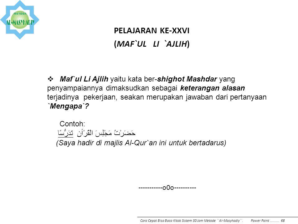PELAJARAN KE-XXVI (MAF`UL LI `AJLIH)  Maf`ul Li Ajlih yaitu kata ber-shighot Mashdar yang penyampaiannya dimaksudkan sebagai keterangan alasan terjad